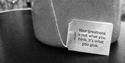 Your greatness is not what you have, it's what you give.